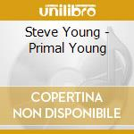 PRIMAL YOUNG cd musicale di STEVE YOUNG