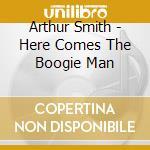 Arthur Smith - Here Comes The Boogie Man cd musicale di SMITH ARTHUR (GUITAR BOOGIE)