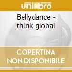 Bellydance - th!nk global cd musicale di Artisti Vari