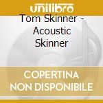 Tom Skinner - Acoustic Skinner cd musicale di Skinner Tom
