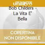 Bob Childers - La Vita E' Bella cd musicale di Childers Bob