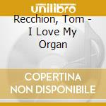 I LOVE MY ORGAN                           cd musicale di RECCHION TOM