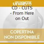 CD - CUTS - From Here on Out cd musicale di CUTS