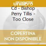CD - BISHOP PERRY TILLIS - TOO CLOSE cd musicale di BISHOP PERRY TILLIS