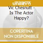 Vic Chesnutt - Is The Actor Happy? cd musicale di CHESNUTT VIC