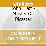 John Hiatt - Master Of Disaster cd musicale di HIATT JOHN