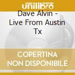 Dave Alvin - Live From Austin Tx cd musicale di DAVE ALVIN