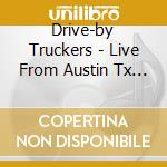 LIVE FROM AUSTIN TX - CD+DVD              cd musicale di DRIVE BY TRUCKERS