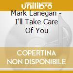 I'LL TAKE CARE OF YOU cd musicale di Mark Lanegan