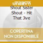 Shout Sister Shout - Hit That Jive cd musicale di SHOUT SISTER SHOUT