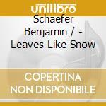 Schaefer Benjamin / - Leaves Like Snow cd musicale di Benjamin Schaefer