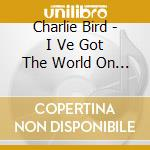 Charlie Bird - I Ve Got The World On A String cd musicale di Charlie byrd trio