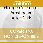 George Coleman - Amsterdam After Dark cd musicale di George Coleman
