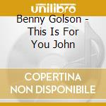 Benny Golson - This Is For You John cd musicale di Benny Golson