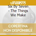 Six By Seven - The Things We Make cd musicale di Six by seven