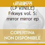 (LP VINILE) Frkwys vol. 5: mirror mirror ep lp vinile di Mirror Mirror