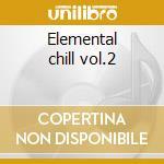 Elemental chill vol.2 cd musicale di Artisti Vari