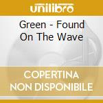 Green - Found On The Wave cd musicale di Green