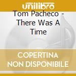 Tom Pacheco - There Was A Time cd musicale di PACHECO TOM