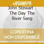 John Stewart - The Day The River Sang cd musicale di JOHN STEWART