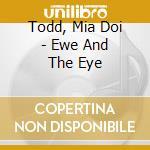 Todd, Mia Doi - Ewe And The Eye cd musicale di Mia Todd