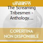 The Screaming Tribesmen - Anthology 1928-1993 cd musicale di Tribesmen Screaming