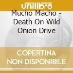 Mucho Macho - Death On Wild Onion Drive cd musicale di Macho Mucho
