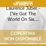 I've got the world on six strings cd musicale di Laurence Juber