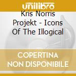 Kris Norris Projekt - Icons Of The Illogical cd musicale di Kris norris projekt