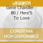 Gene Chandler - 80 / Here'S To Love cd musicale di Chandler Gene