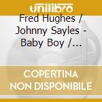 Fred Hughes / Johnny Sayles - Baby Boy / Man On The Inside cd musicale di Fred hughes & johnny sayles