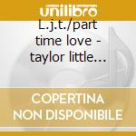 L.j.t./part time love - taylor little johnny cd musicale di Little johnny taylor