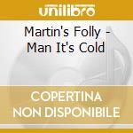 Martin's Folly - Man It's Cold cd musicale di MARTIN'S FOLLY