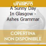 ASHES GRAMMAR                             cd musicale di A SUNNY DAY IN GLASG