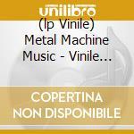 (LP VINILE) METAL MACHINE MUSIC - VINILE 180GR.       lp vinile di Lou Reed