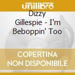 Dizzy Gillespie - I'm Beboppin' Too cd musicale di Dizzy Gillespie