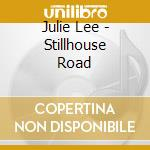 Julie Lee - Stillhouse Road cd musicale di Lee Julie