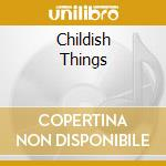 CHILDISH THINGS cd musicale di MCMURTRY JAMES
