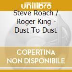 Steve Roach & Roger King - Dust To Dust cd musicale di ROACH/KING