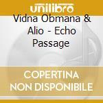 Vidna Obmana & Alio - Echo Passage cd musicale di VIDNA OBMANA & ALIO