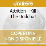 Attrition - Kill The Buddha! cd musicale di ATTRITION