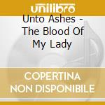 Unto Ashes - The Blood Of My Lady cd musicale di Ashes Unto