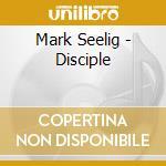 Mark Seelig - Disciple cd musicale di Mark Selig