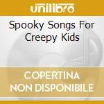 SPOOKY SONGS FOR CREEPY KIDS              cd musicale di VOLTAIRE