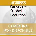 CD - KASKADE              - STROBELITE SEDUCTION cd musicale di KASKADE