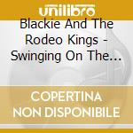 Blackie And The Rodeo Kings - Swinging On The Chains... cd musicale di BLACKIE & THE RODEO KINGS