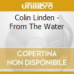 Colin Linden - From The Water cd musicale di LINDEN COLIN