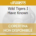 WILD TIGERS I HAVE KNOWN                  cd musicale di Artisti Vari