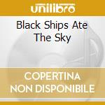 BLACK SHIPS ATE THE SKY cd musicale di 93 Current