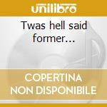 Twas hell said former... cd musicale di Belvedere